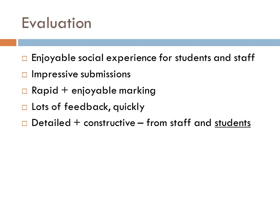 Evaluation  Enjoyable social experience for students and staff  Impressive submissions  Rapid + enjoyable marking  Lots of feedback, quickly  Detailed + constructive – from staff and students