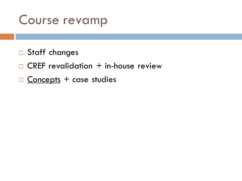 Course revamp  Staff changes  CREF revalidation + in-house review  Concepts + case studies