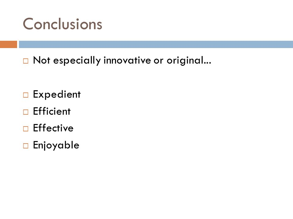 Conclusions  Not especially innovative or original...  Expedient  Efficient  Effective  Enjoyable