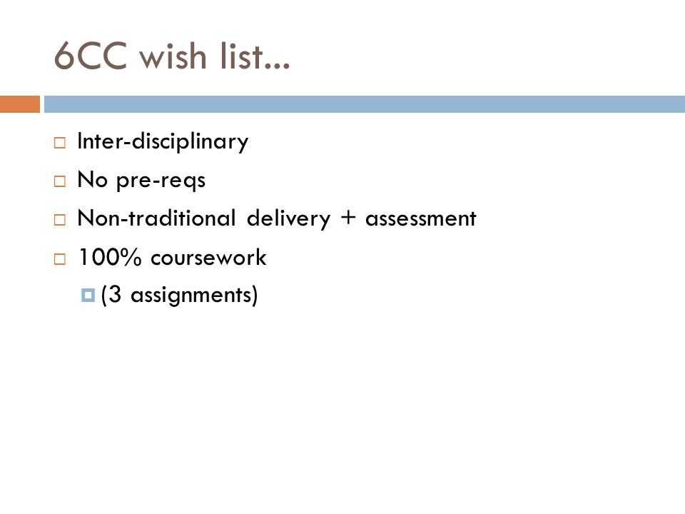 6CC wish list...  Inter-disciplinary  No pre-reqs  Non-traditional delivery + assessment  100% coursework  (3 assignments)