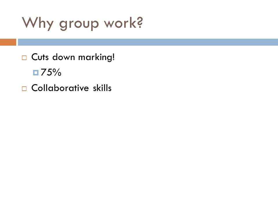 Why group work?  Cuts down marking!  75%  Collaborative skills