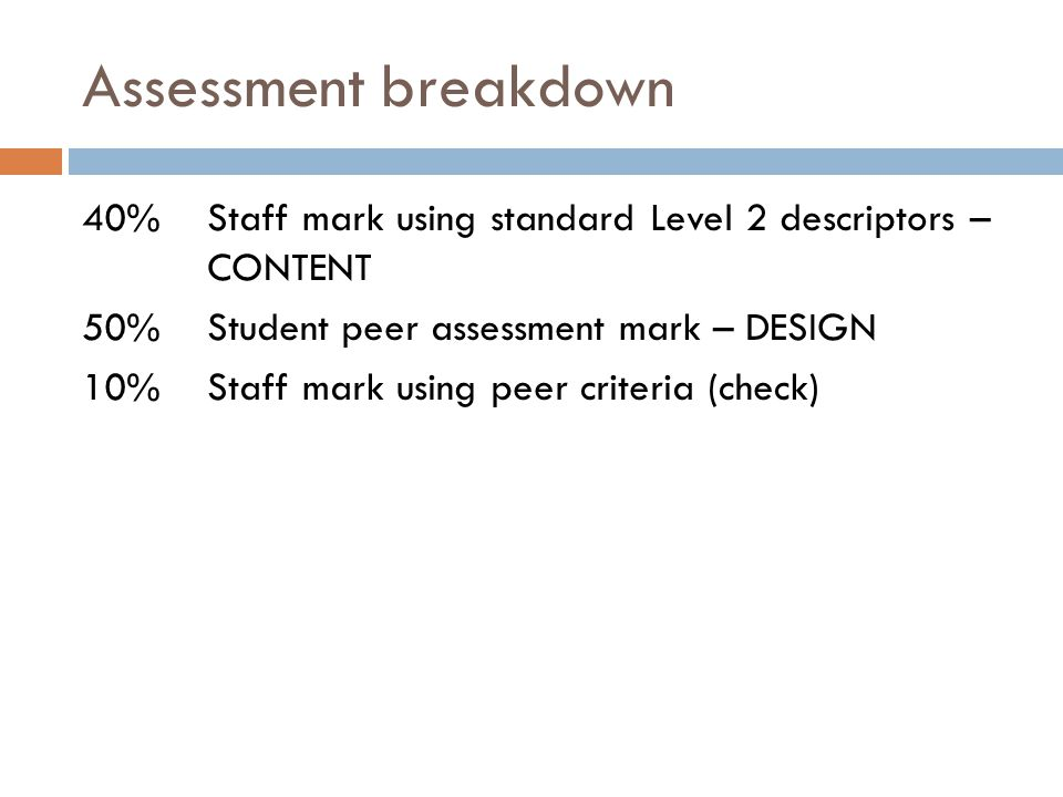 Assessment breakdown 40%Staff mark using standard Level 2 descriptors – CONTENT 50%Student peer assessment mark – DESIGN 10% Staff mark using peer criteria (check)