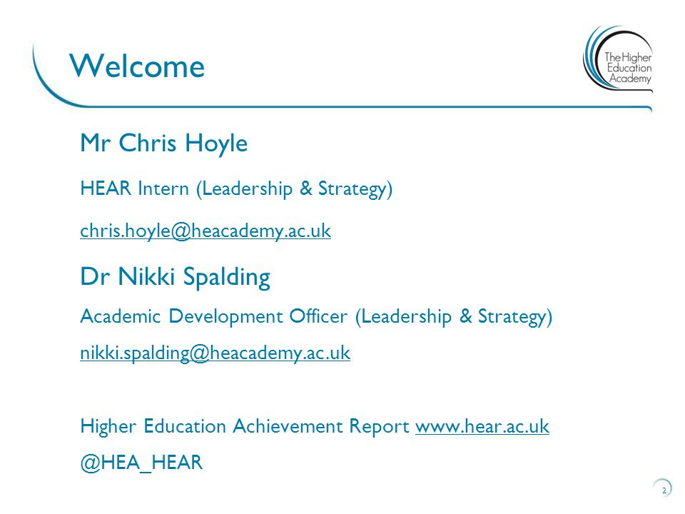 2 Welcome Mr Chris Hoyle HEAR Intern (Leadership & Strategy) Dr Nikki Spalding Academic Development Officer (Leadership & Strategy) Higher Education Achievement Report