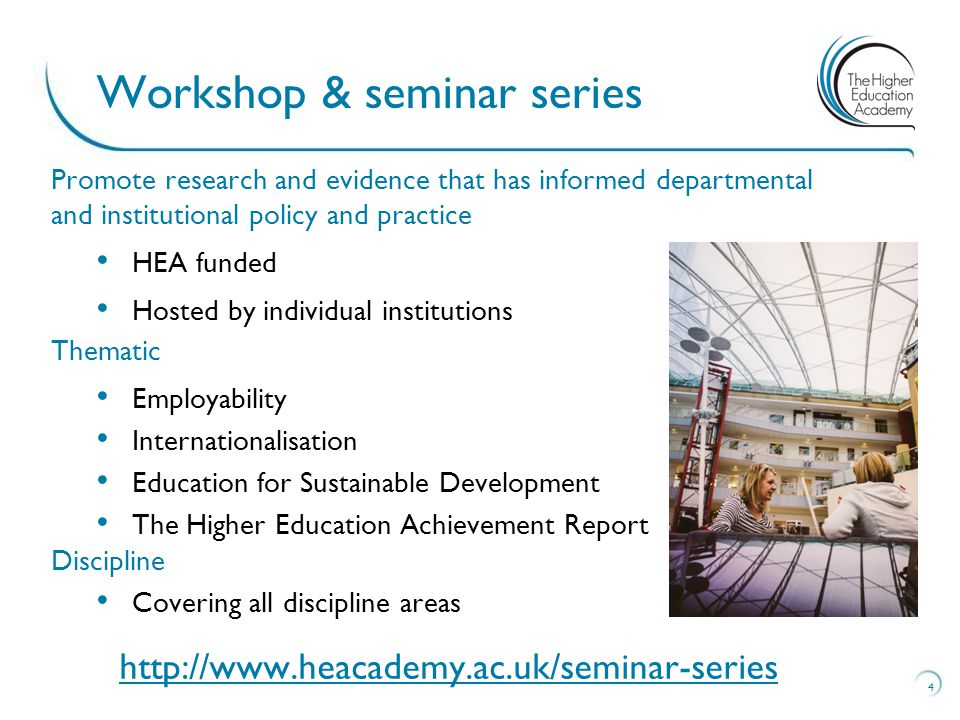 Promote research and evidence that has informed departmental and institutional policy and practice HEA funded Hosted by individual institutions Thematic Employability Internationalisation Education for Sustainable Development The Higher Education Achievement Report Discipline Covering all discipline areas   4 Workshop & seminar series
