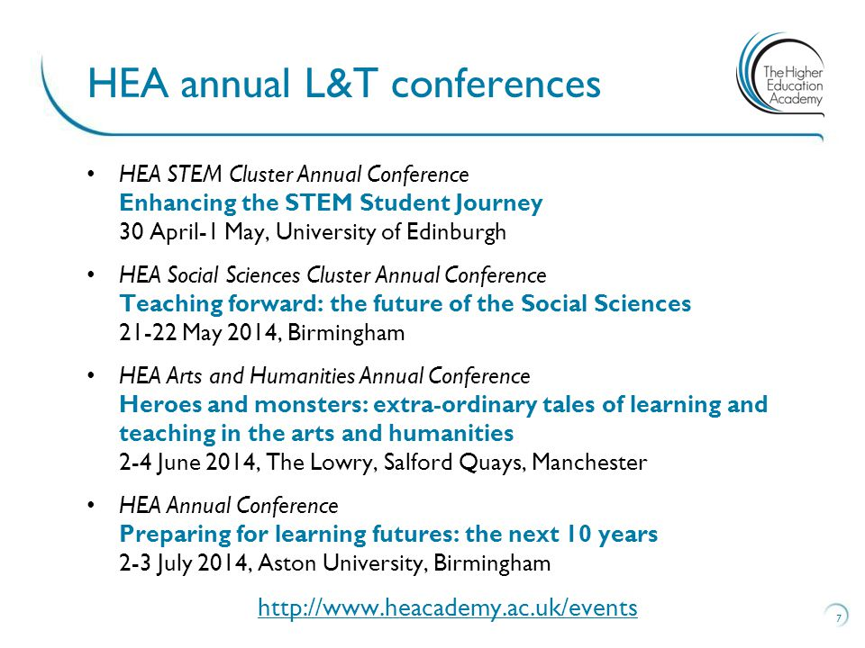 HEA STEM Cluster Annual Conference Enhancing the STEM Student Journey 30 April-1 May, University of Edinburgh HEA Social Sciences Cluster Annual Conference Teaching forward: the future of the Social Sciences May 2014, Birmingham HEA Arts and Humanities Annual Conference Heroes and monsters: extra-ordinary tales of learning and teaching in the arts and humanities 2-4 June 2014, The Lowry, Salford Quays, Manchester HEA Annual Conference Preparing for learning futures: the next 10 years 2-3 July 2014, Aston University, Birmingham   7 HEA annual L&T conferences
