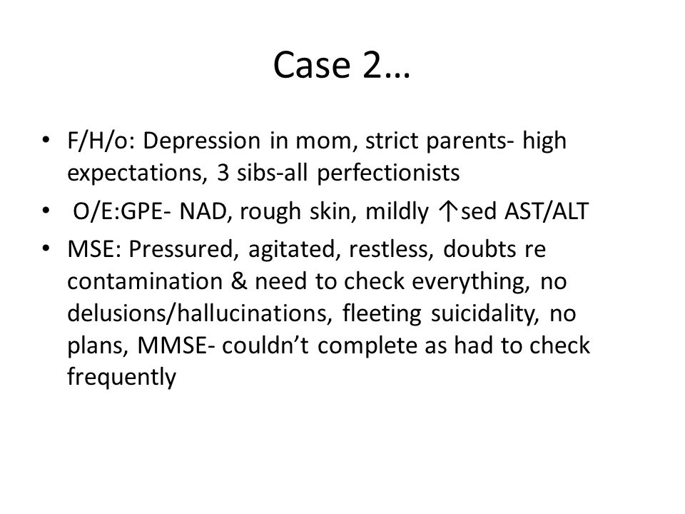 Case 2… F/H/o: Depression in mom, strict parents- high expectations, 3 sibs-all perfectionists O/E:GPE- NAD, rough skin, mildly ↑sed AST/ALT MSE: Pressured, agitated, restless, doubts re contamination & need to check everything, no delusions/hallucinations, fleeting suicidality, no plans, MMSE- couldn't complete as had to check frequently