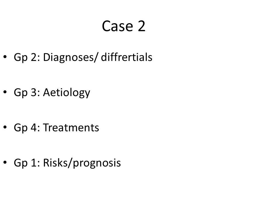 Case 2 Gp 2: Diagnoses/ diffrertials Gp 3: Aetiology Gp 4: Treatments Gp 1: Risks/prognosis