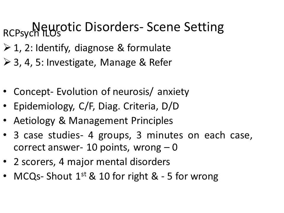 Neurotic Disorders- Scene Setting RCPsych ILOs  1, 2: Identify, diagnose & formulate  3, 4, 5: Investigate, Manage & Refer Concept- Evolution of neurosis/ anxiety Epidemiology, C/F, Diag.