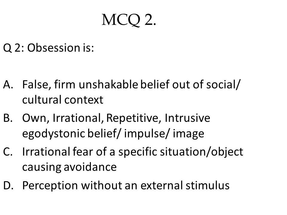 Q 2: Obsession is: A.False, firm unshakable belief out of social/ cultural context B.Own, Irrational, Repetitive, Intrusive egodystonic belief/ impulse/ image C.Irrational fear of a specific situation/object causing avoidance D.Perception without an external stimulus MCQ 2.