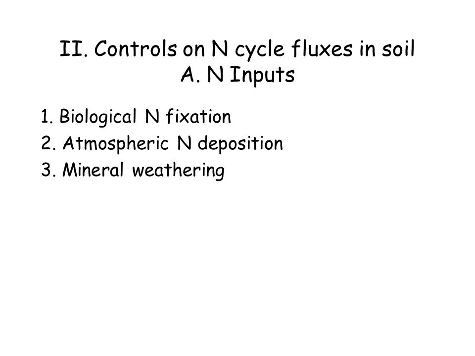 II. Controls on N cycle fluxes in soil A. N Inputs 1. Biological N fixation 2. Atmospheric N deposition 3. Mineral weathering