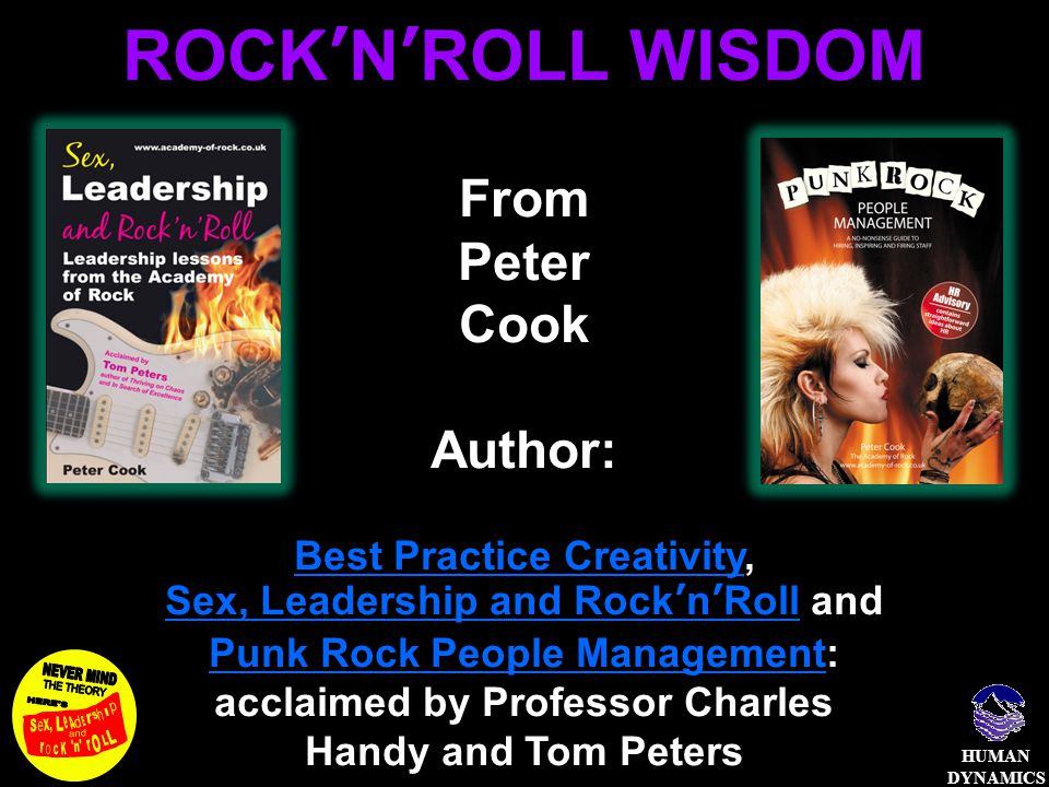 HUMAN DYNAMICS ROCK'N'ROLL WISDOM From Peter Cook Author: Best Practice CreativityBest Practice Creativity, Sex, Leadership and Rock'n'RollSex, Leadership and Rock'n'Roll and Punk Rock People ManagementPunk Rock People Management: acclaimed by Professor Charles Handy and Tom Peters