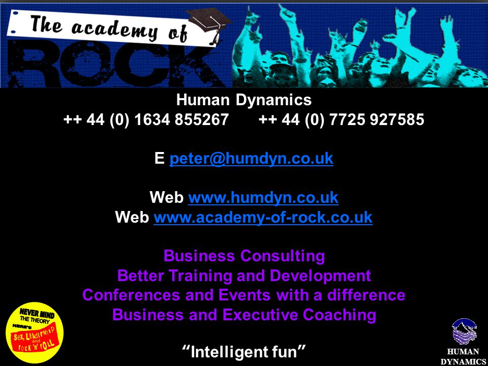 HUMAN DYNAMICS Human Dynamics ++ 44 (0) 1634 855267 ++ 44 (0) 7725 927585 E peter@humdyn.co.ukpeter@humdyn.co.uk Web www.humdyn.co.ukwww.humdyn.co.uk Web www.academy-of-rock.co.ukwww.academy-of-rock.co.uk Business Consulting Better Training and Development Conferences and Events with a difference Business and Executive Coaching Intelligent fun