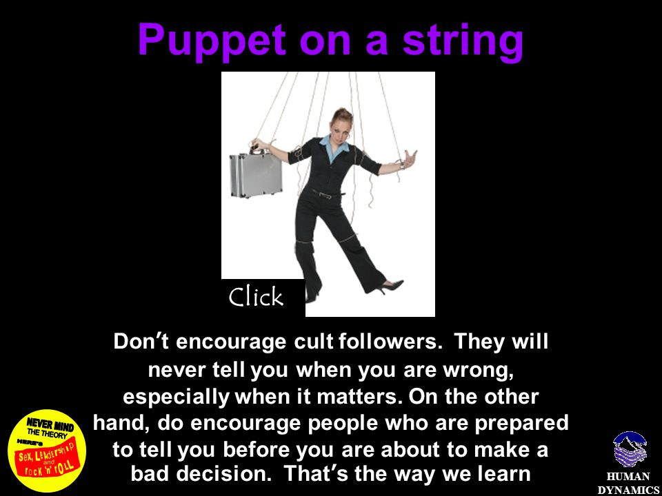 HUMAN DYNAMICS Puppet on a string Don't encourage cult followers. They will never tell you when you are wrong, especially when it matters. On the othe