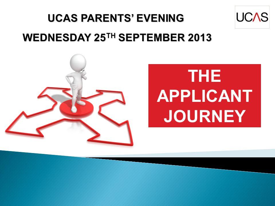 UCAS PARENTS' EVENING WEDNESDAY 25 TH SEPTEMBER 2013 WEDNESDAY 25 TH SEPTEMBER 2013 THE APPLICANT JOURNEY