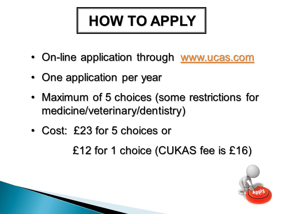 HOW TO APPLY On-line application through   application through   One application per yearOne application per year Maximum of 5 choices (some restrictions for medicine/veterinary/dentistry)Maximum of 5 choices (some restrictions for medicine/veterinary/dentistry) Cost: £23 for 5 choices orCost: £23 for 5 choices or £12 for 1 choice (CUKAS fee is £16)