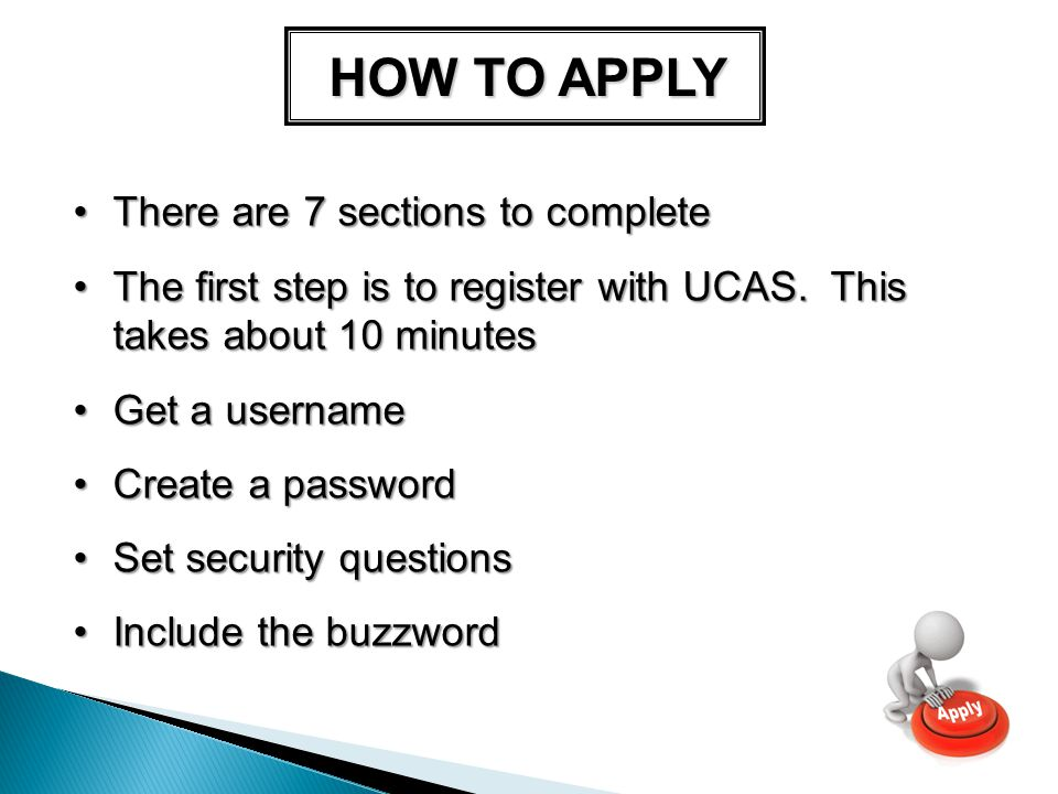 HOW TO APPLY There are 7 sections to completeThere are 7 sections to complete The first step is to register with UCAS.
