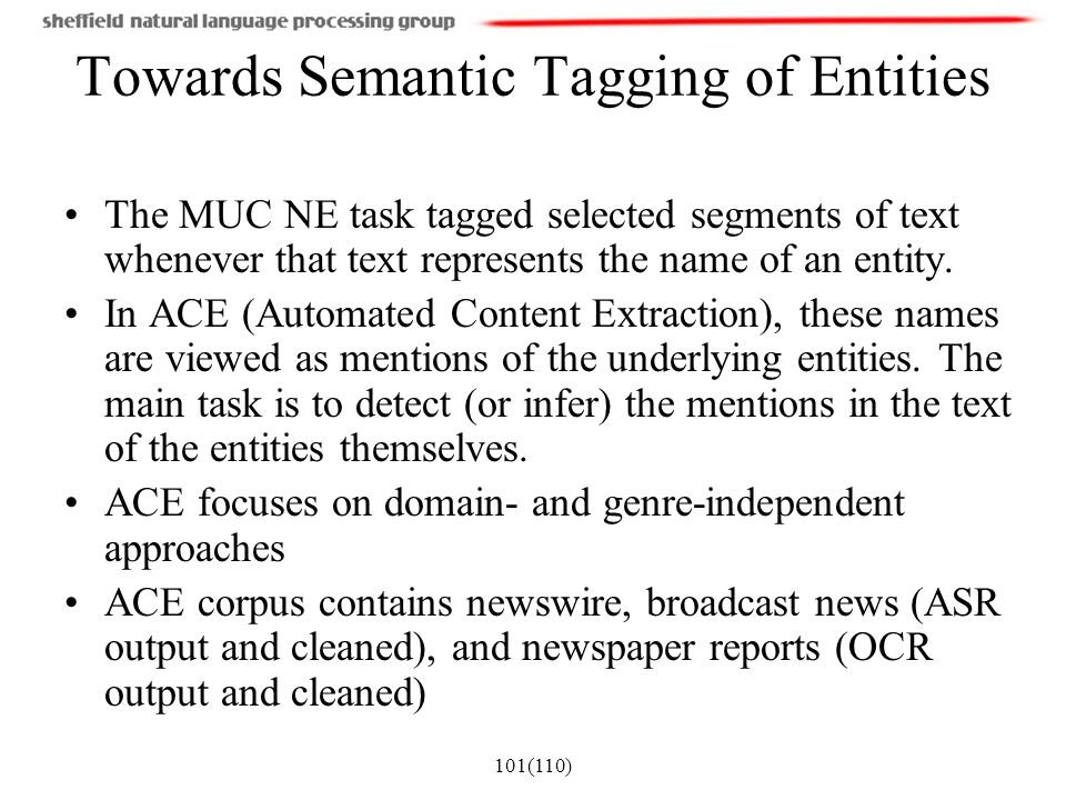 101(110) Towards Semantic Tagging of Entities The MUC NE task tagged selected segments of text whenever that text represents the name of an entity. In