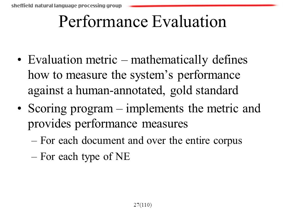27(110) Performance Evaluation Evaluation metric – mathematically defines how to measure the system's performance against a human-annotated, gold stan