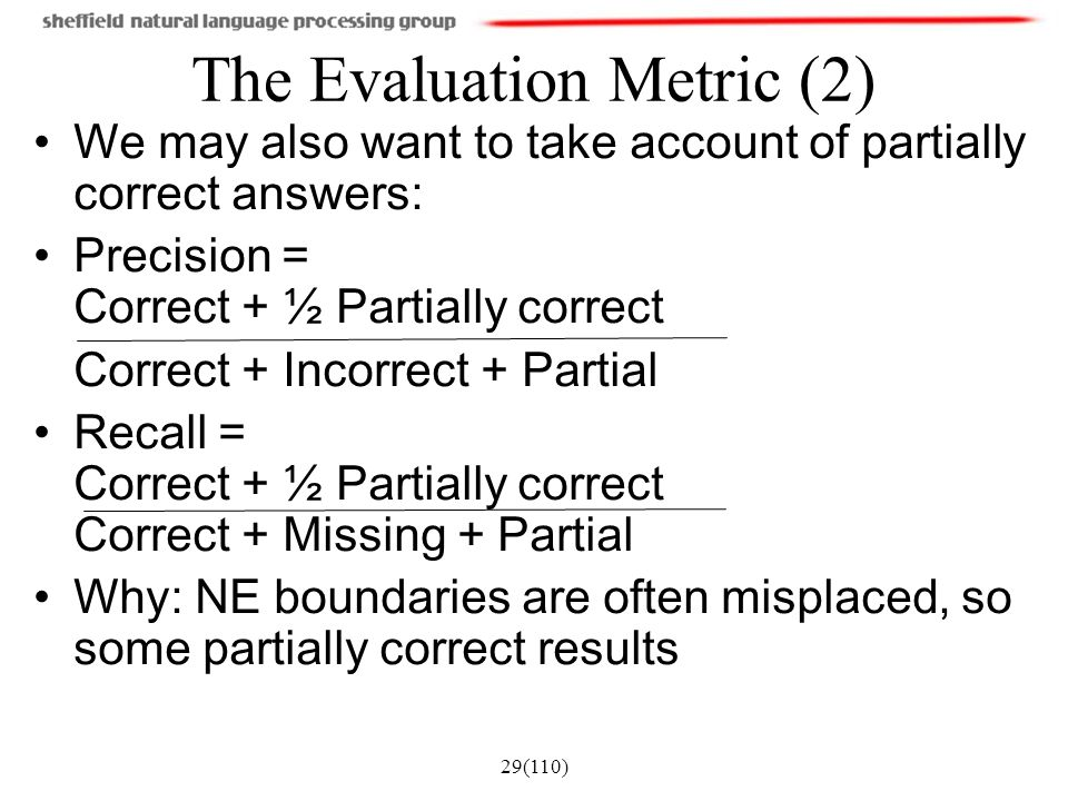 29(110) The Evaluation Metric (2) We may also want to take account of partially correct answers: Precision = Correct + ½ Partially correct Correct + I
