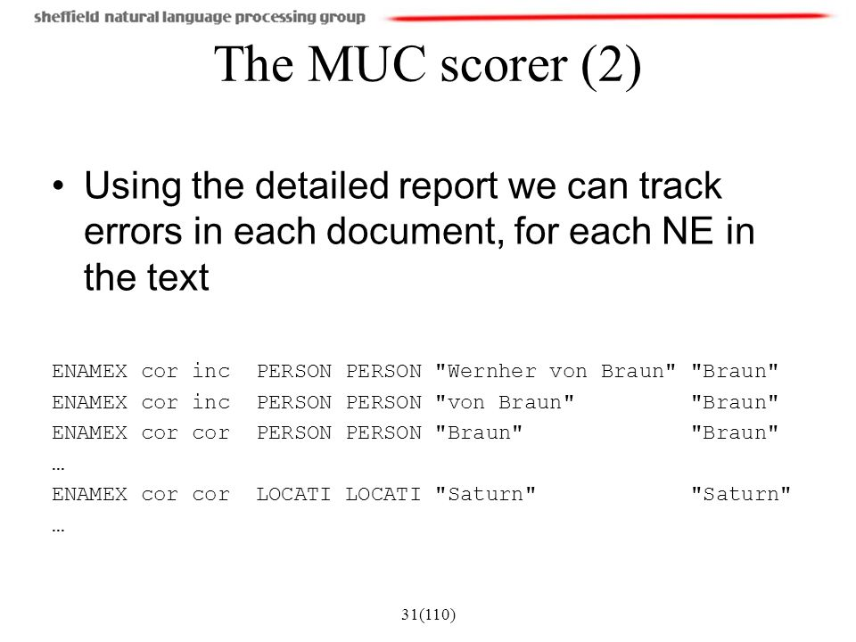 31(110) The MUC scorer (2) Using the detailed report we can track errors in each document, for each NE in the text ENAMEX cor inc PERSON PERSON