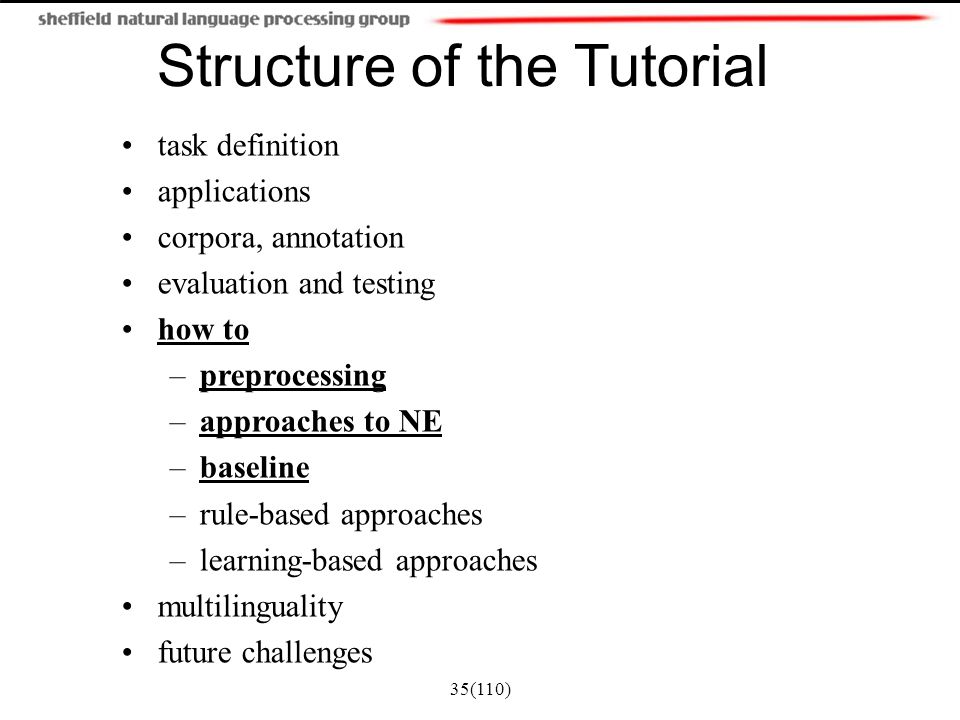 35(110) Structure of the Tutorial task definition applications corpora, annotation evaluation and testing how to –preprocessing –approaches to NE –bas