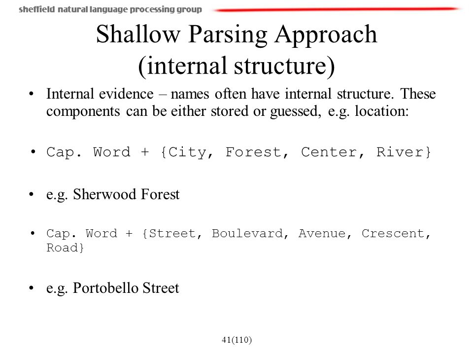 41(110) Shallow Parsing Approach (internal structure) Internal evidence – names often have internal structure. These components can be either stored o