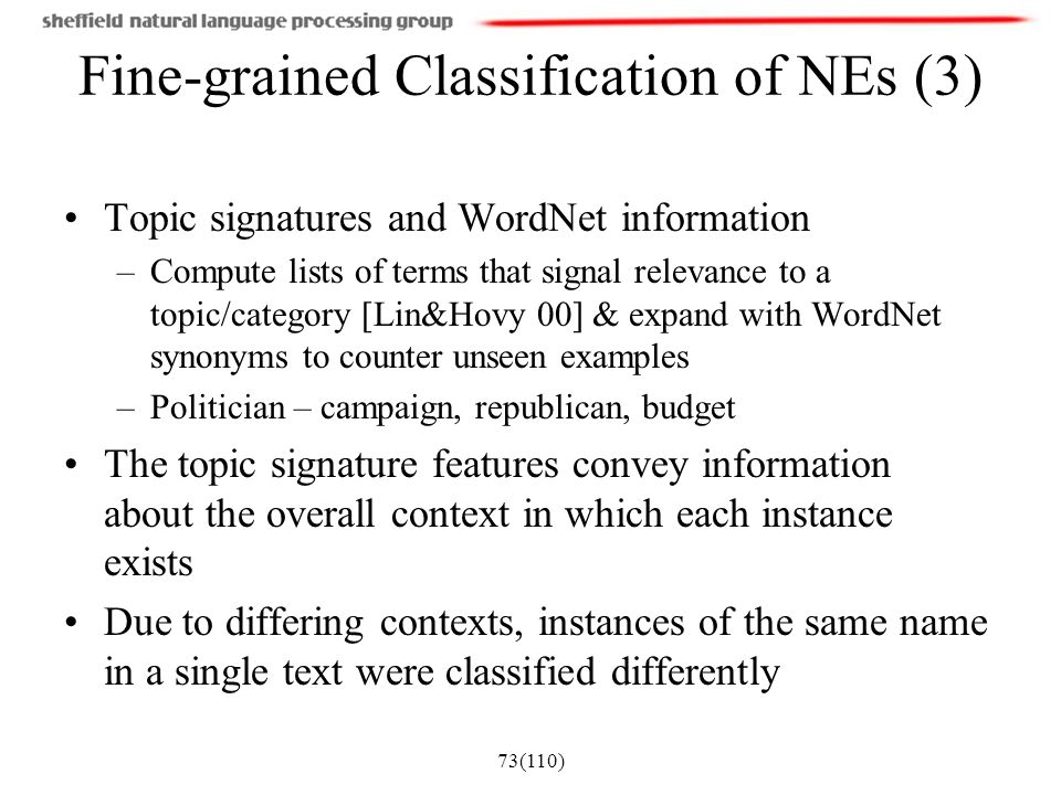 73(110) Fine-grained Classification of NEs (3) Topic signatures and WordNet information –Compute lists of terms that signal relevance to a topic/categ