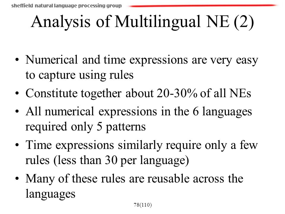 78(110) Analysis of Multilingual NE (2) Numerical and time expressions are very easy to capture using rules Constitute together about 20-30% of all NE