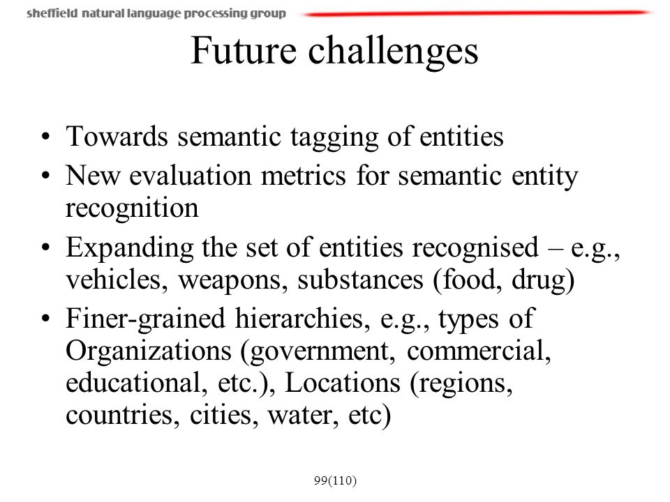 99(110) Future challenges Towards semantic tagging of entities New evaluation metrics for semantic entity recognition Expanding the set of entities re