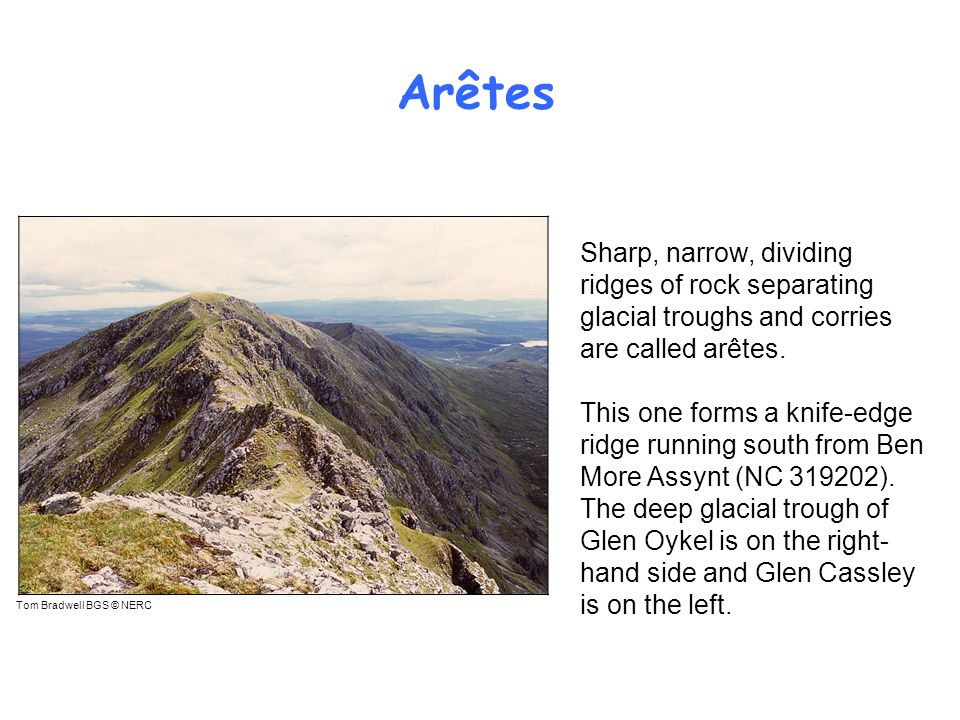 Arêtes Tom Bradwell BGS © NERC Sharp, narrow, dividing ridges of rock separating glacial troughs and corries are called arêtes.