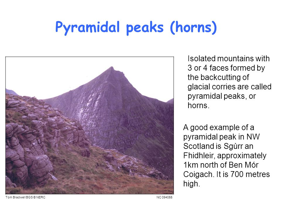 Pyramidal peaks (horns) A good example of a pyramidal peak in NW Scotland is Sgùrr an Fhidhleir, approximately 1km north of Ben Mór Coigach.
