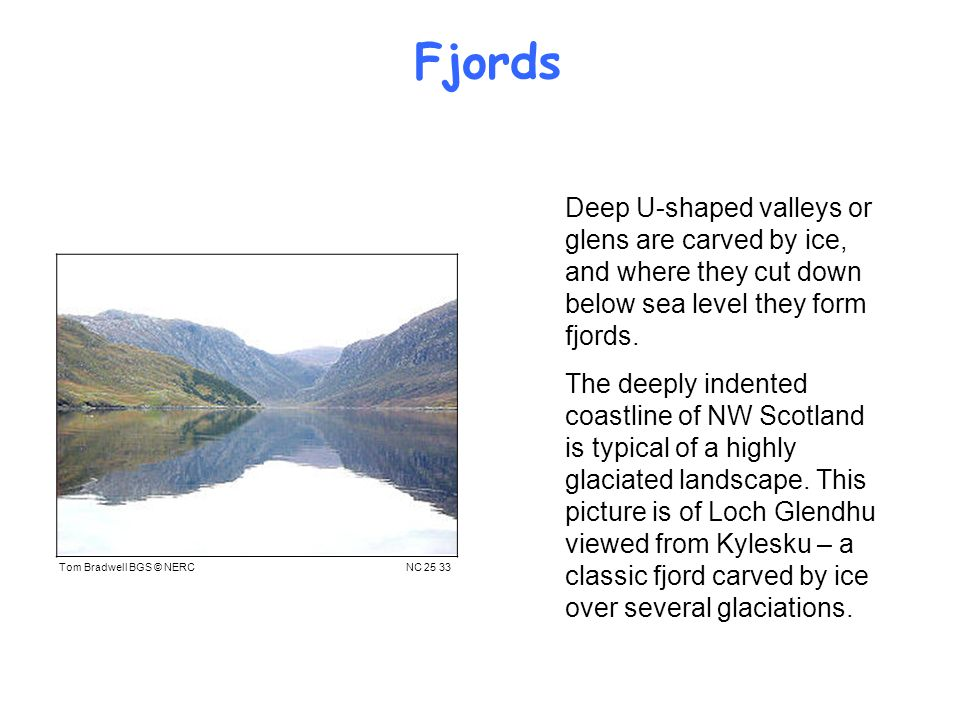 Fjords Deep U-shaped valleys or glens are carved by ice, and where they cut down below sea level they form fjords.