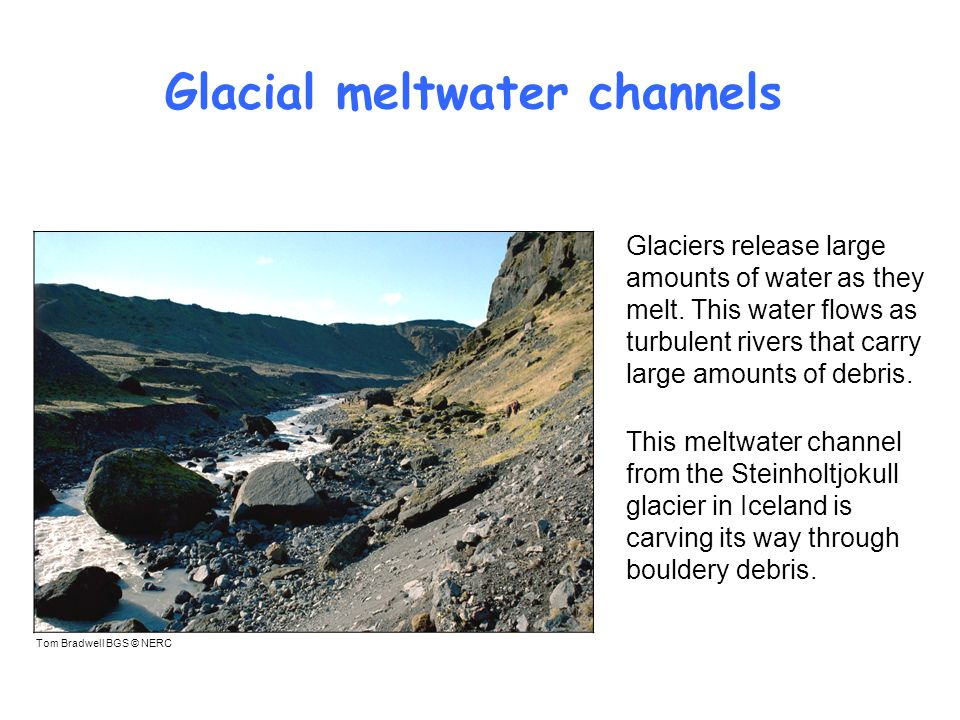 Glacial meltwater channels Tom Bradwell BGS © NERC Glaciers release large amounts of water as they melt.