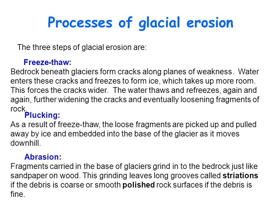 Processes of glacial erosion Abrasion: Fragments carried in the base of glaciers grind in to the bedrock just like sandpaper on wood.