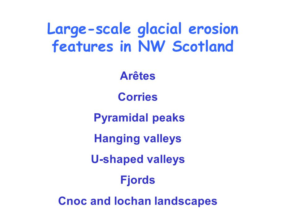 Arêtes Corries Pyramidal peaks Hanging valleys U-shaped valleys Fjords Cnoc and lochan landscapes Large-scale glacial erosion features in NW Scotland