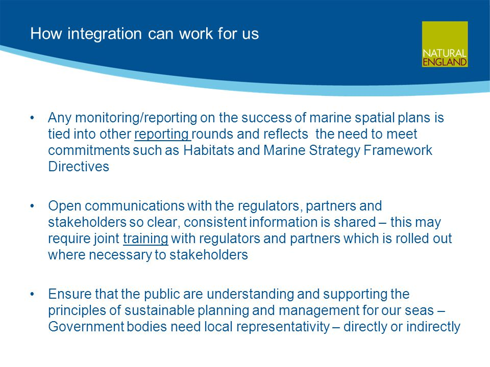 How integration can work for us Any monitoring/reporting on the success of marine spatial plans is tied into other reporting rounds and reflects the n