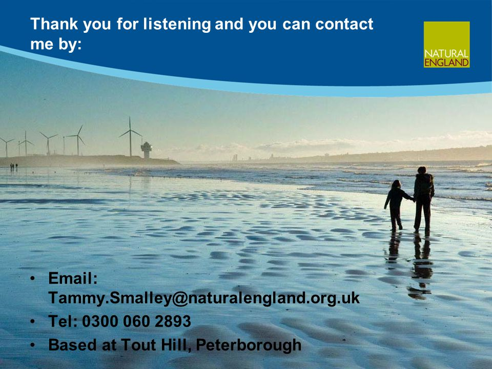Thank you for listening and you can contact me by: Email: Tammy.Smalley@naturalengland.org.uk Tel: 0300 060 2893 Based at Tout Hill, Peterborough