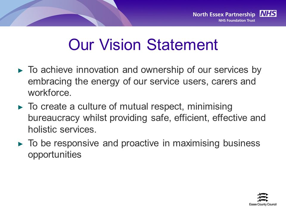 Our Vision Statement ► To achieve innovation and ownership of our services by embracing the energy of our service users, carers and workforce.