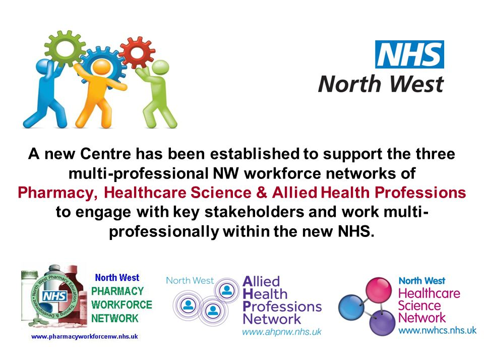 A new Centre has been established to support the three multi-professional NW workforce networks of Pharmacy, Healthcare Science & Allied Health Professions to engage with key stakeholders and work multi- professionally within the new NHS.