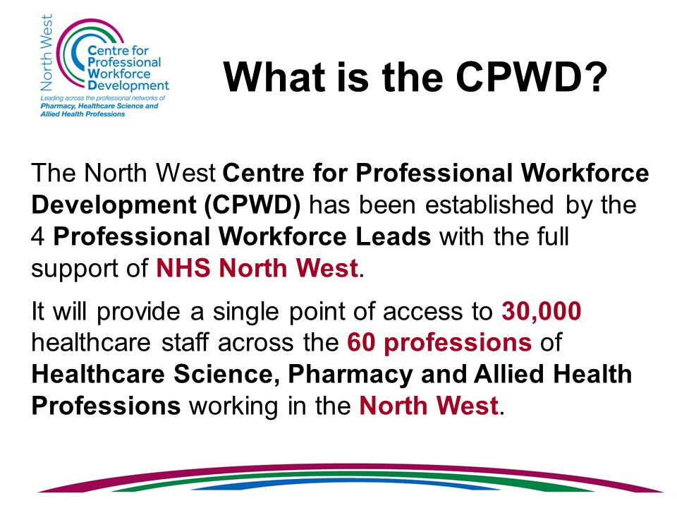 The North West Centre for Professional Workforce Development (CPWD) has been established by the 4 Professional Workforce Leads with the full support of NHS North West.
