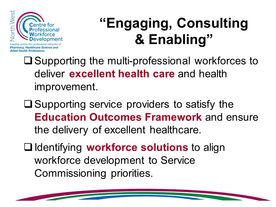 Engaging, Consulting & Enabling  Supporting the multi-professional workforces to deliver excellent health care and health improvement.