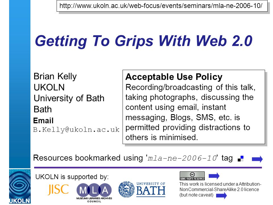 A centre of expertise in digital information managementwww.ukoln.ac.uk Getting To Grips With Web 2.0 Brian Kelly UKOLN University of Bath Bath Email B.Kelly@ukoln.ac.uk UKOLN is supported by: http://www.ukoln.ac.uk/web-focus/events/seminars/mla-ne-2006-10/ Acceptable Use Policy Recording/broadcasting of this talk, taking photographs, discussing the content using email, instant messaging, Blogs, SMS, etc.