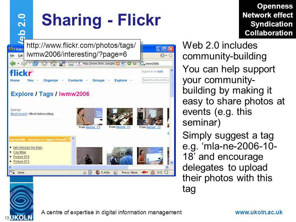 A centre of expertise in digital information managementwww.ukoln.ac.uk 13 Sharing - Flickr Web 2.0 includes community-building You can help support your community- building by making it easy to share photos at events (e.g.
