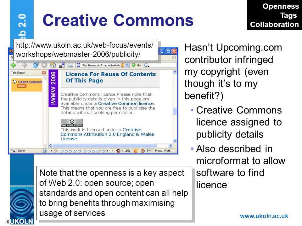 A centre of expertise in digital information managementwww.ukoln.ac.uk 18 Creative Commons Hasn't Upcoming.com contributor infringed my copyright (even though it's to my benefit ) Creative Commons licence assigned to publicity details Also described in microformat to allow software to find licence Web 2.0 http://www.ukoln.ac.uk/web-focus/events/ workshops/webmaster-2006/publicity/ http://www.ukoln.ac.uk/web-focus/events/ workshops/webmaster-2006/publicity/ Openness Tags Collaboration Note that the openness is a key aspect of Web 2.0: open source; open standards and open content can all help to bring benefits through maximising usage of services