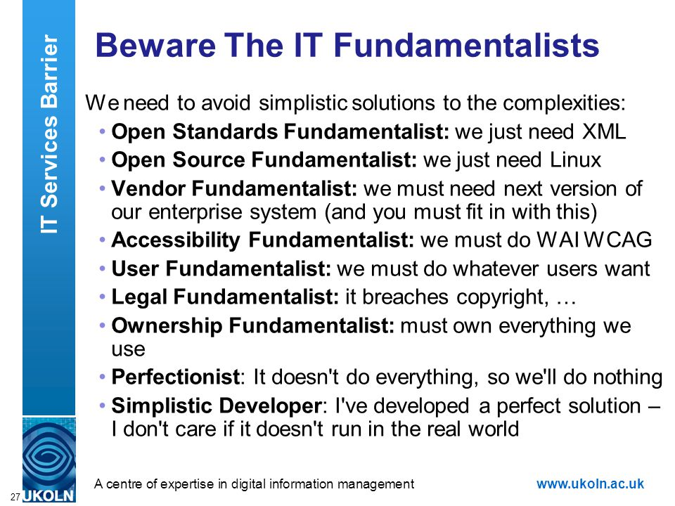 A centre of expertise in digital information managementwww.ukoln.ac.uk 27 Beware The IT Fundamentalists We need to avoid simplistic solutions to the complexities: Open Standards Fundamentalist: we just need XML Open Source Fundamentalist: we just need Linux Vendor Fundamentalist: we must need next version of our enterprise system (and you must fit in with this) Accessibility Fundamentalist: we must do WAI WCAG User Fundamentalist: we must do whatever users want Legal Fundamentalist: it breaches copyright, … Ownership Fundamentalist: must own everything we use Perfectionist: It doesn t do everything, so we ll do nothing Simplistic Developer: I ve developed a perfect solution – I don t care if it doesn t run in the real world IT Services Barrier