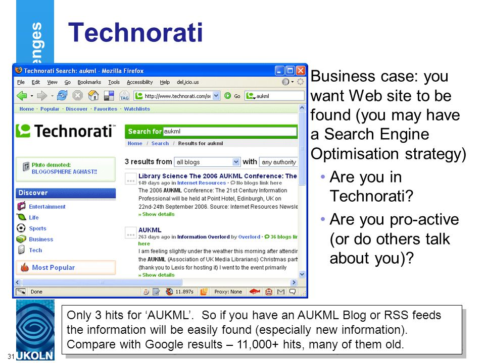 A centre of expertise in digital information managementwww.ukoln.ac.uk 31 Deployment Challenges Technorati Business case: you want Web site to be found (you may have a Search Engine Optimisation strategy) Are you in Technorati.