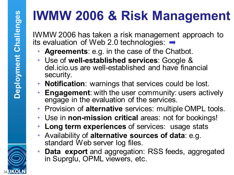 A centre of expertise in digital information managementwww.ukoln.ac.uk 34 IWMW 2006 & Risk Management IWMW 2006 has taken a risk management approach to its evaluation of Web 2.0 technologies: Agreements: e.g.