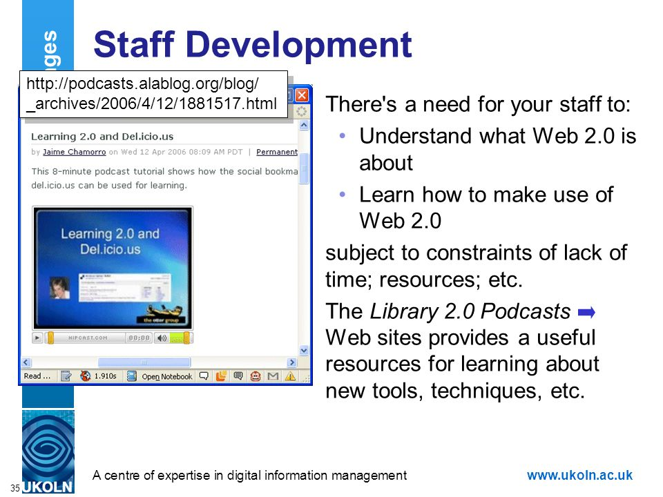 A centre of expertise in digital information managementwww.ukoln.ac.uk 35 Staff Development There s a need for your staff to: Understand what Web 2.0 is about Learn how to make use of Web 2.0 subject to constraints of lack of time; resources; etc.