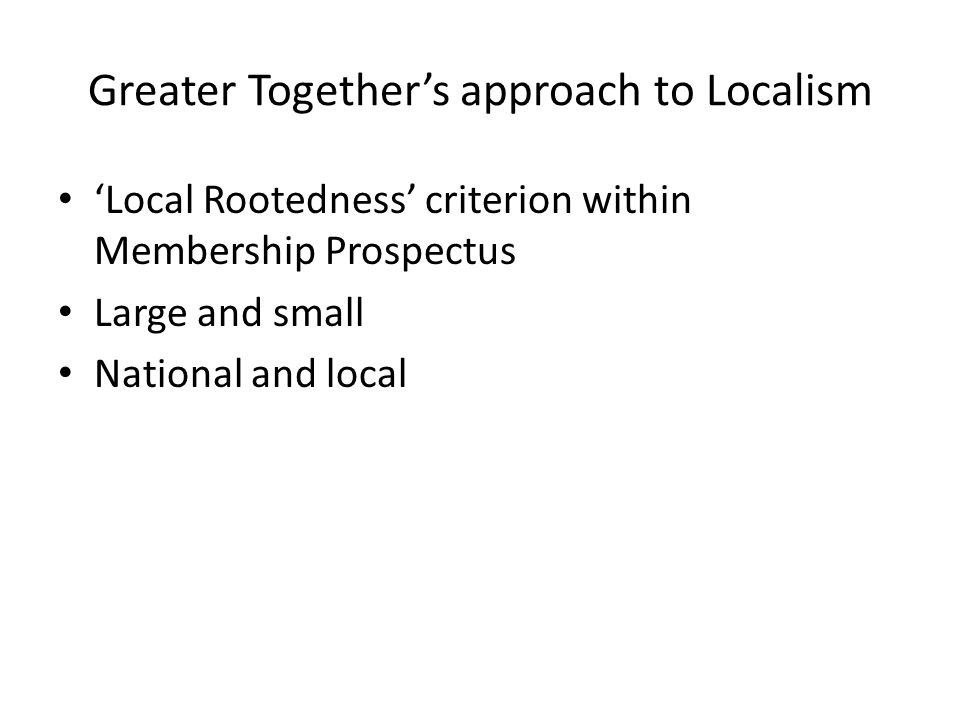 Greater Together's approach to Localism 'Local Rootedness' criterion within Membership Prospectus Large and small National and local