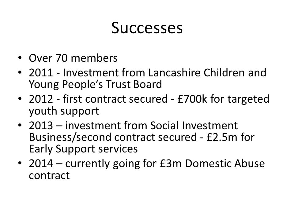 Successes Over 70 members 2011 - Investment from Lancashire Children and Young People's Trust Board 2012 - first contract secured - £700k for targeted youth support 2013 – investment from Social Investment Business/second contract secured - £2.5m for Early Support services 2014 – currently going for £3m Domestic Abuse contract
